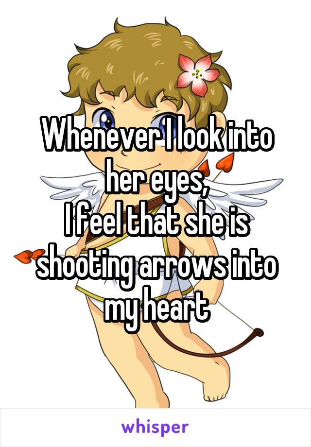 Whenever I look into her eyes, I feel that she is shooting arrows into my heart
