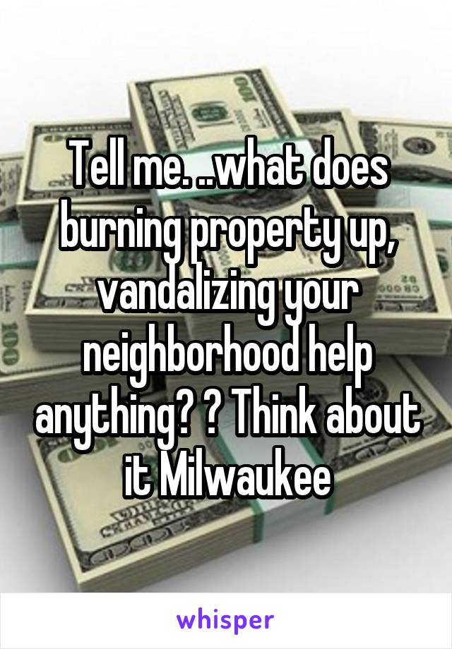 Tell me. ..what does burning property up, vandalizing your neighborhood help anything? ? Think about it Milwaukee