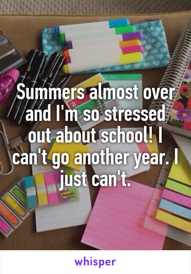 Summers almost over and I'm so stressed out about school! I can't go another year. I just can't.