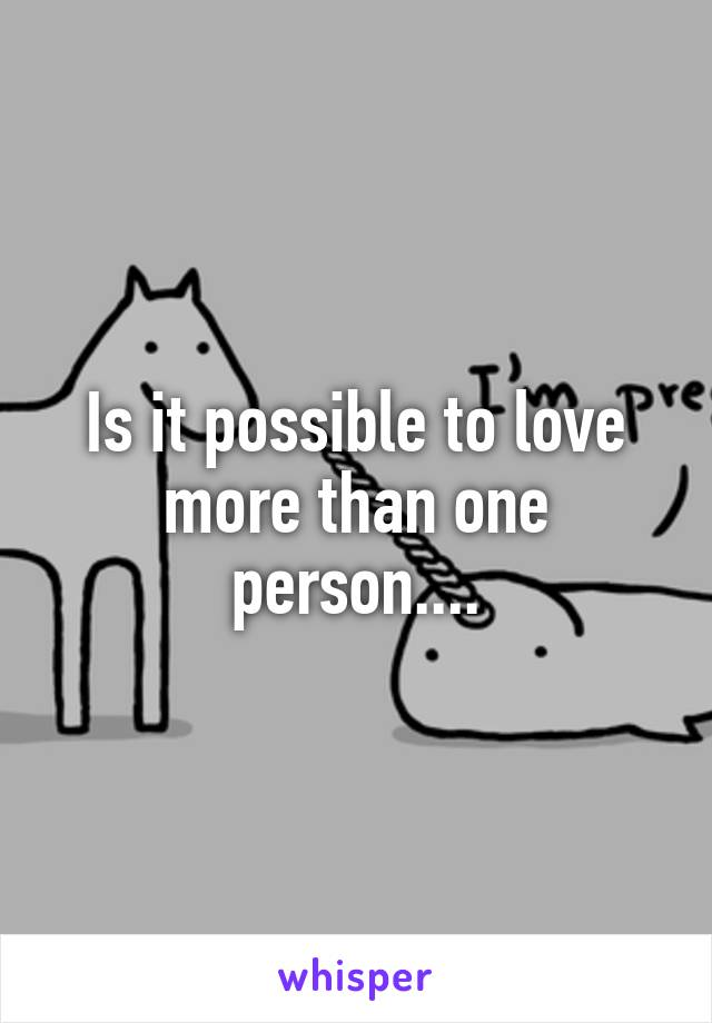 Is it possible to love more than one person....