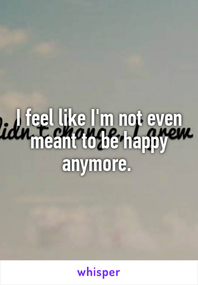 I feel like I'm not even meant to be happy anymore.