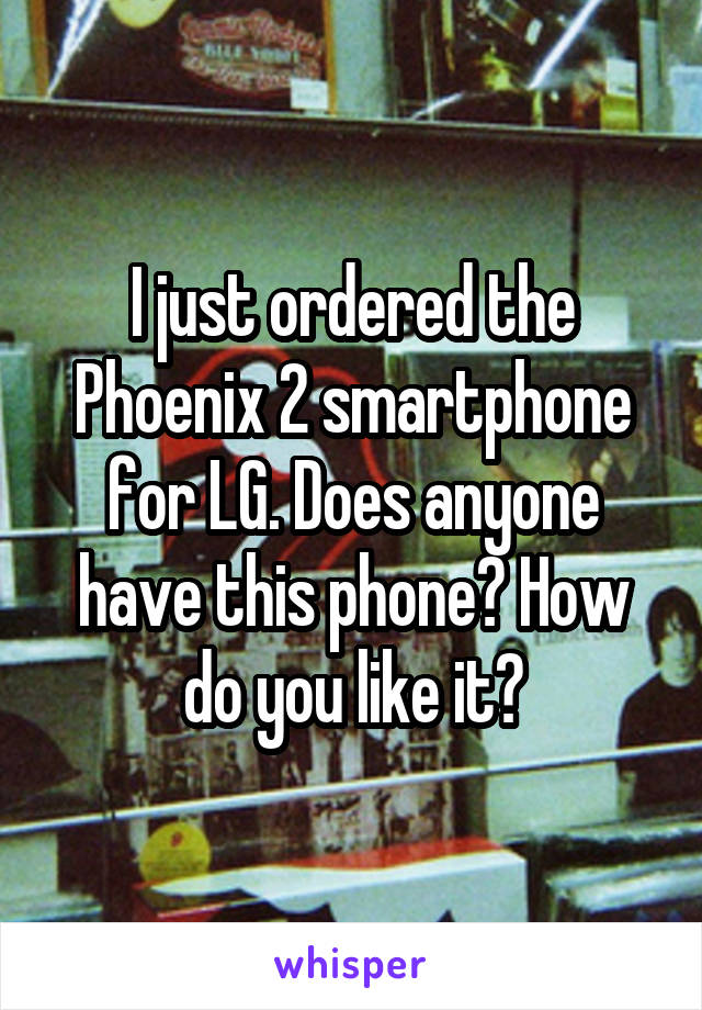 I just ordered the Phoenix 2 smartphone for LG. Does anyone have this phone? How do you like it?
