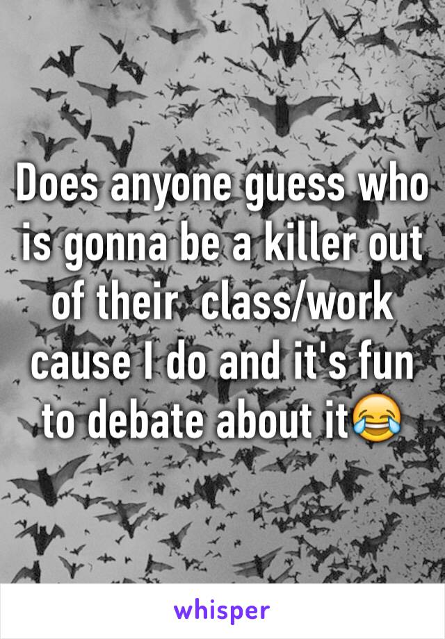 Does anyone guess who is gonna be a killer out of their  class/work cause I do and it's fun to debate about it😂