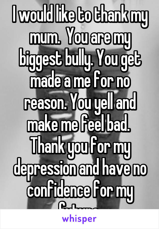 I would like to thank my mum.  You are my biggest bully. You get made a me for no reason. You yell and make me feel bad.  Thank you for my depression and have no confidence for my future.