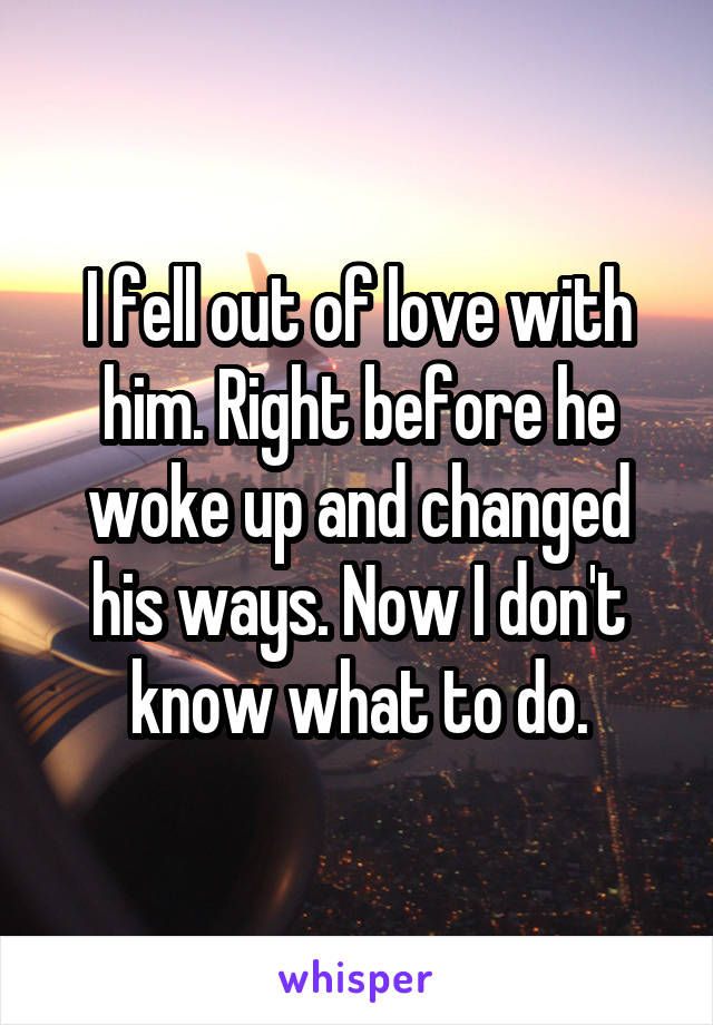 I fell out of love with him. Right before he woke up and changed his ways. Now I don't know what to do.