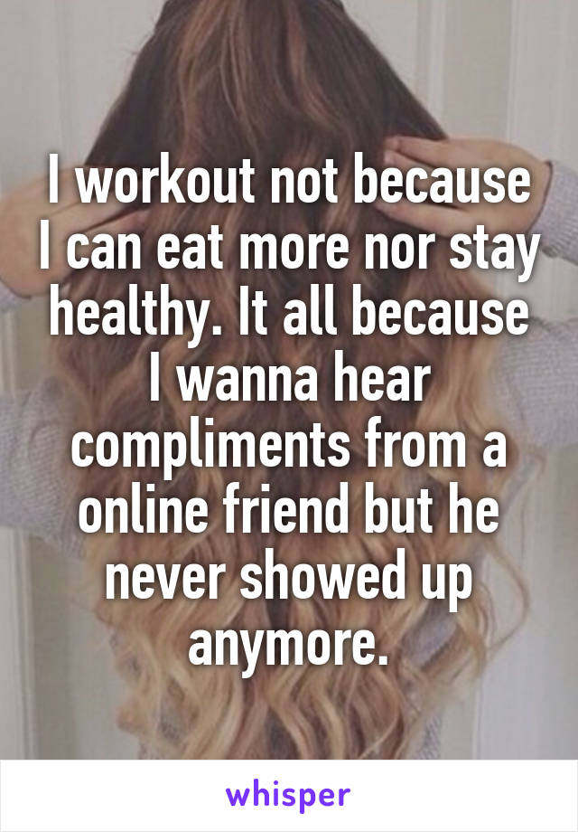 I workout not because I can eat more nor stay healthy. It all because I wanna hear compliments from a online friend but he never showed up anymore.