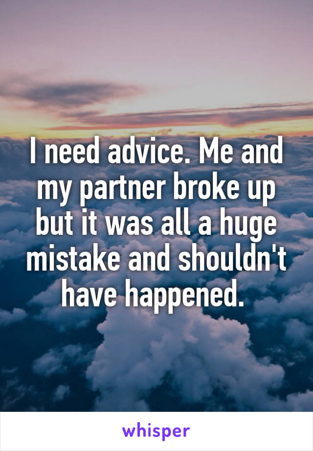 I need advice. Me and my partner broke up but it was all a huge mistake and shouldn't have happened.