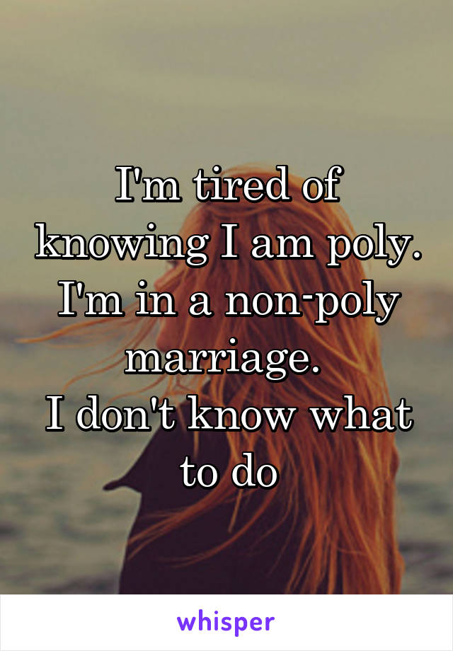 I'm tired of knowing I am poly. I'm in a non-poly marriage.  I don't know what to do