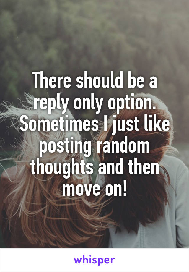There should be a reply only option. Sometimes I just like posting random thoughts and then move on!