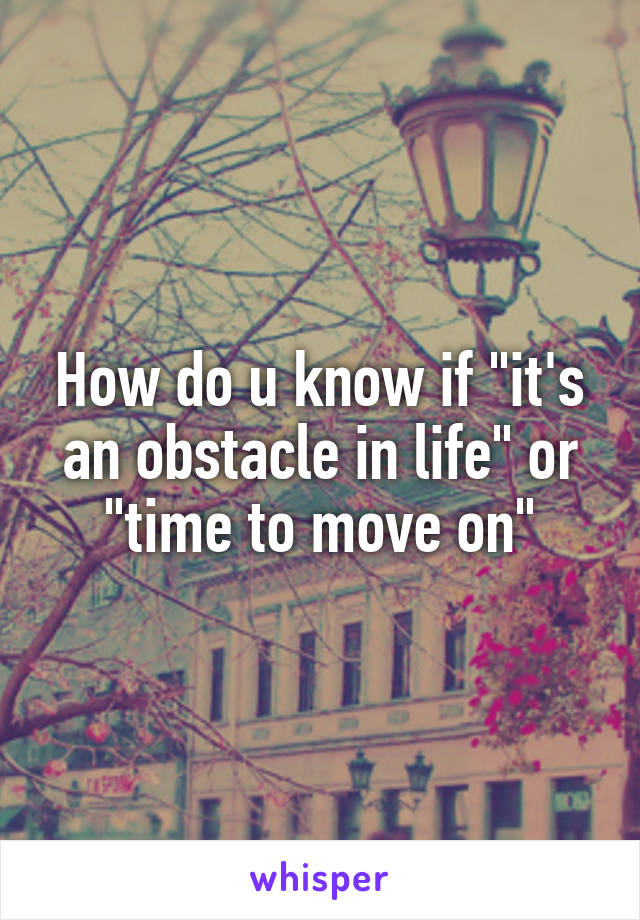 """How do u know if """"it's an obstacle in life"""" or """"time to move on"""""""