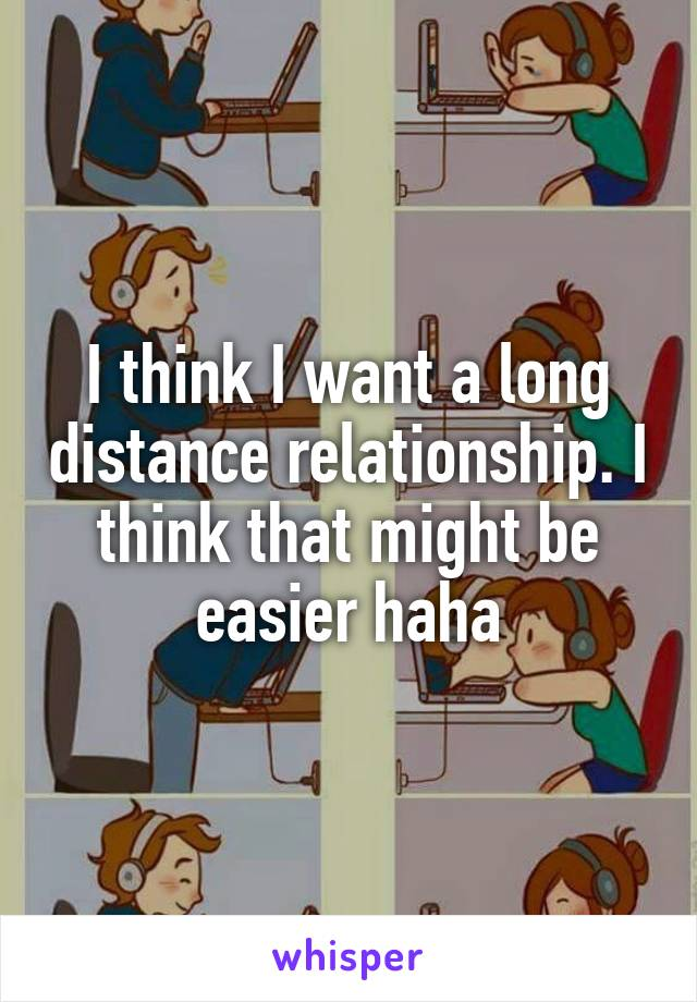 I think I want a long distance relationship. I think that might be easier haha