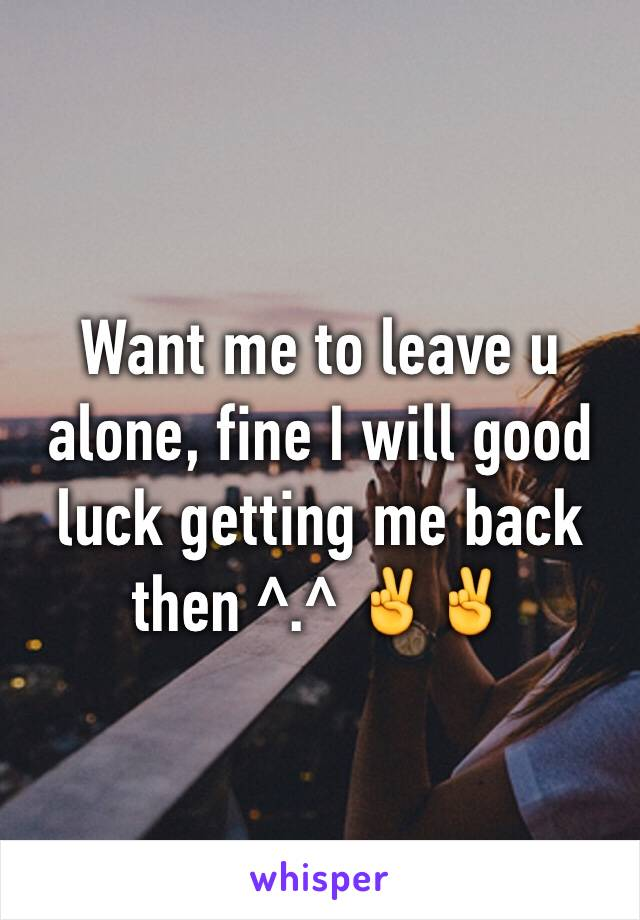 Want me to leave u alone, fine I will good luck getting me back then ^.^ ✌️✌