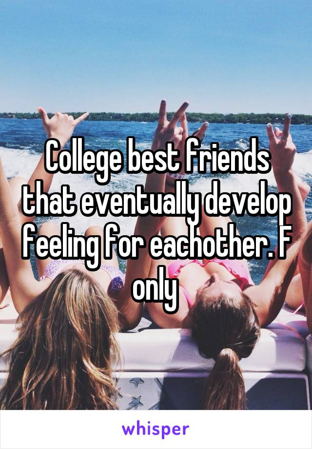 College best friends that eventually develop feeling for eachother. F only