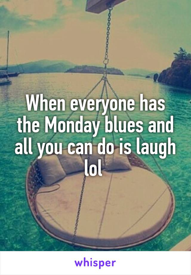 When everyone has the Monday blues and all you can do is laugh lol
