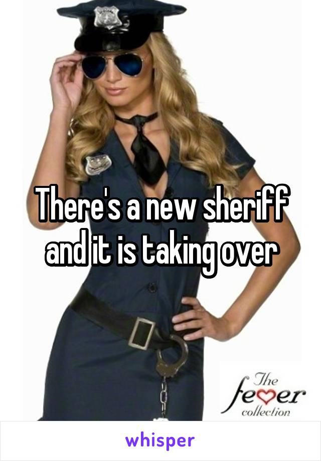 There's a new sheriff and it is taking over
