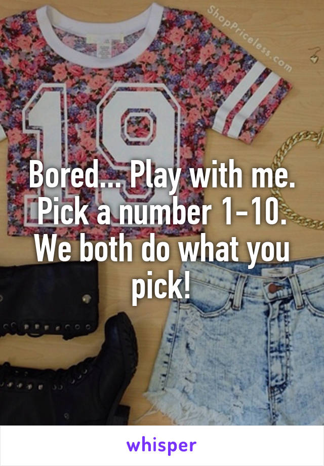 Bored... Play with me. Pick a number 1-10. We both do what you pick!