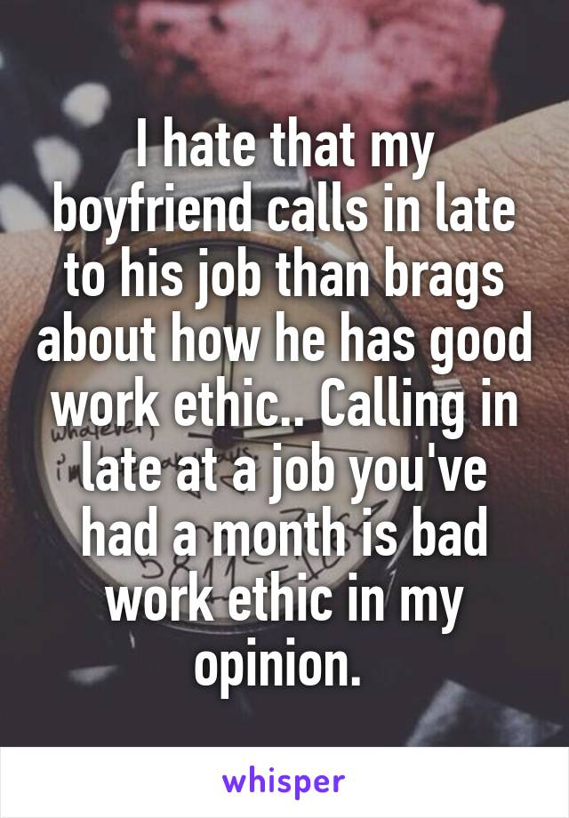 I hate that my boyfriend calls in late to his job than brags about how he has good work ethic.. Calling in late at a job you've had a month is bad work ethic in my opinion.