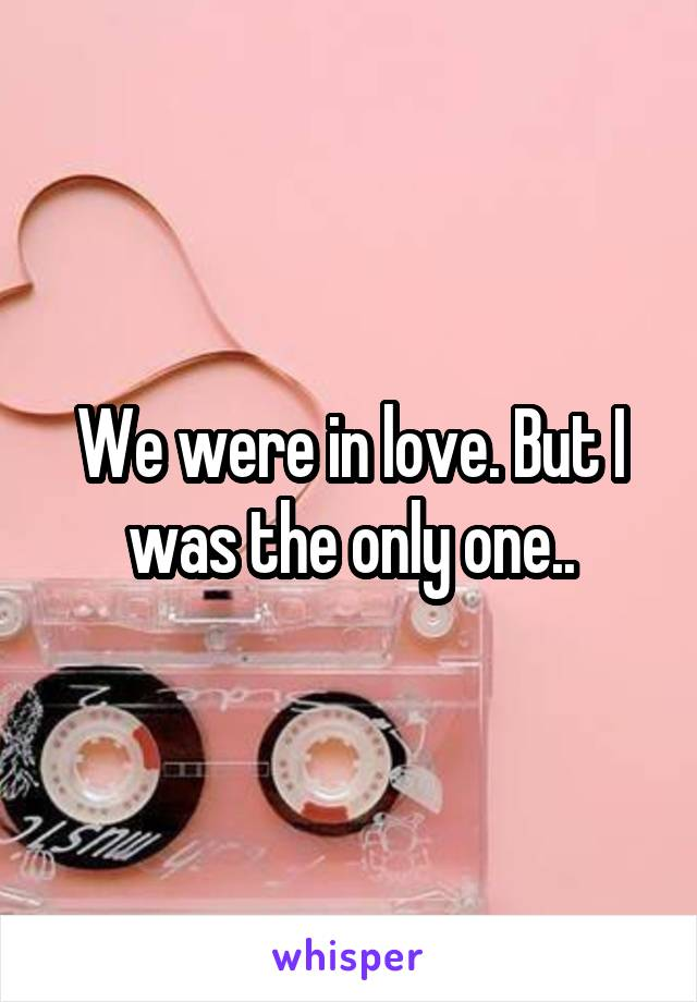 We were in love. But I was the only one..