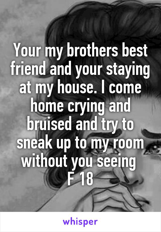 Your my brothers best friend and your staying at my house. I come home crying and bruised and try to sneak up to my room without you seeing  F 18