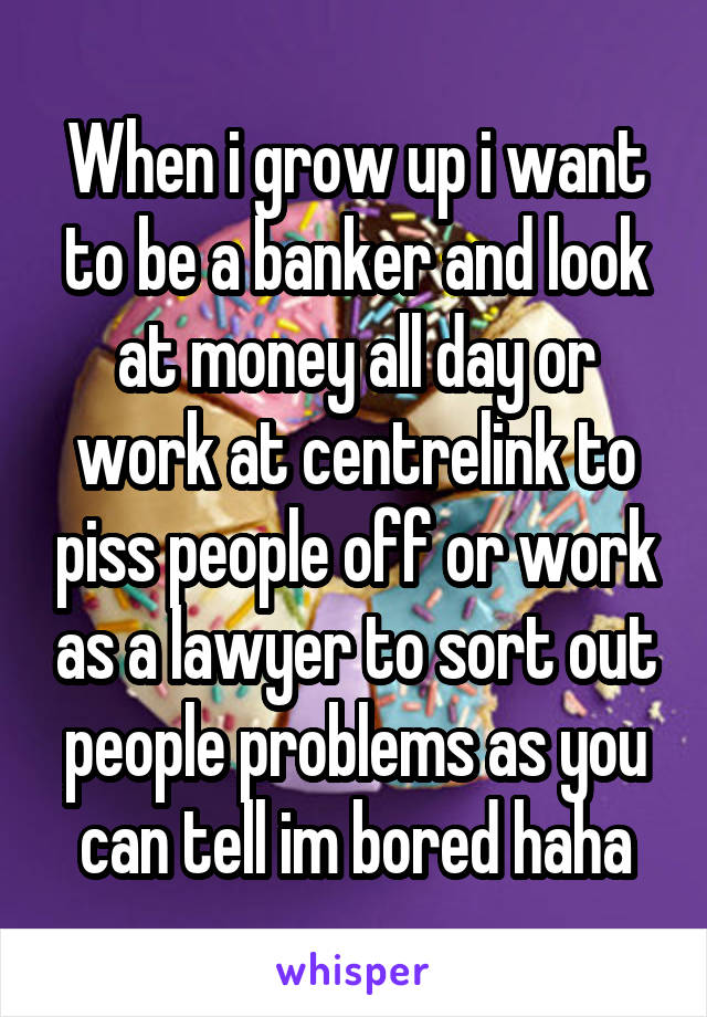 When i grow up i want to be a banker and look at money all day or work at centrelink to piss people off or work as a lawyer to sort out people problems as you can tell im bored haha