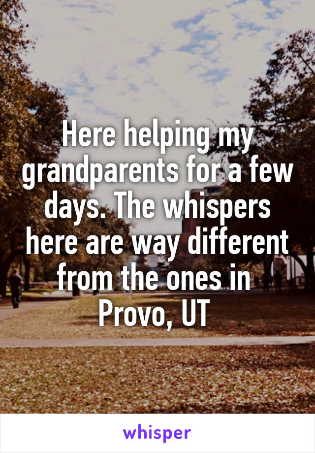 Here helping my grandparents for a few days. The whispers here are way different from the ones in  Provo, UT