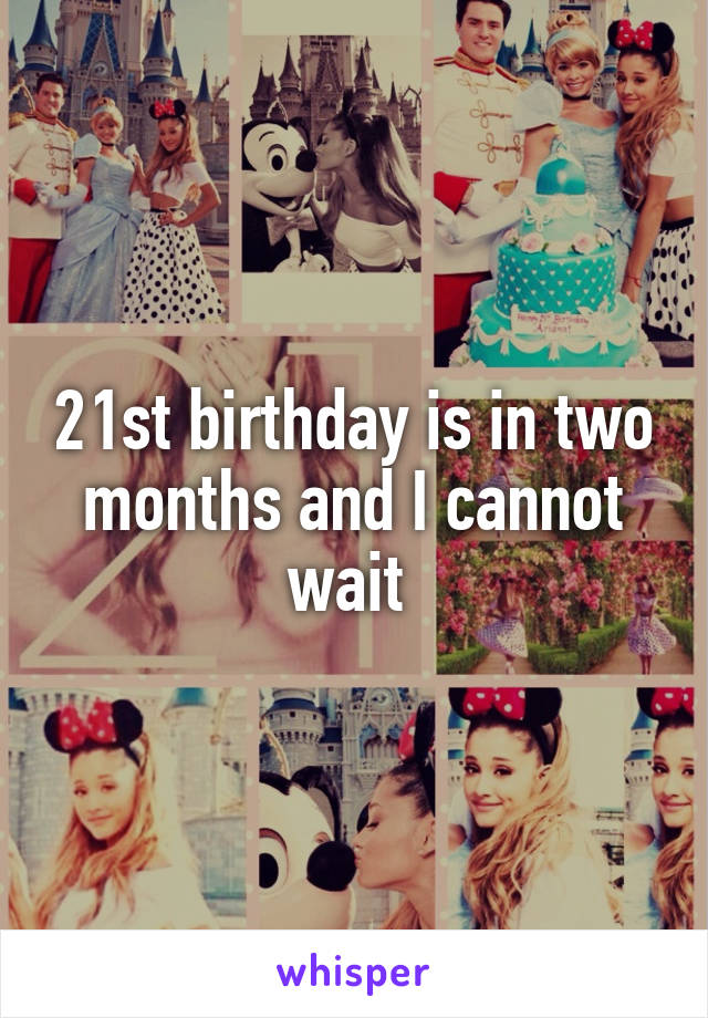 21st birthday is in two months and I cannot wait