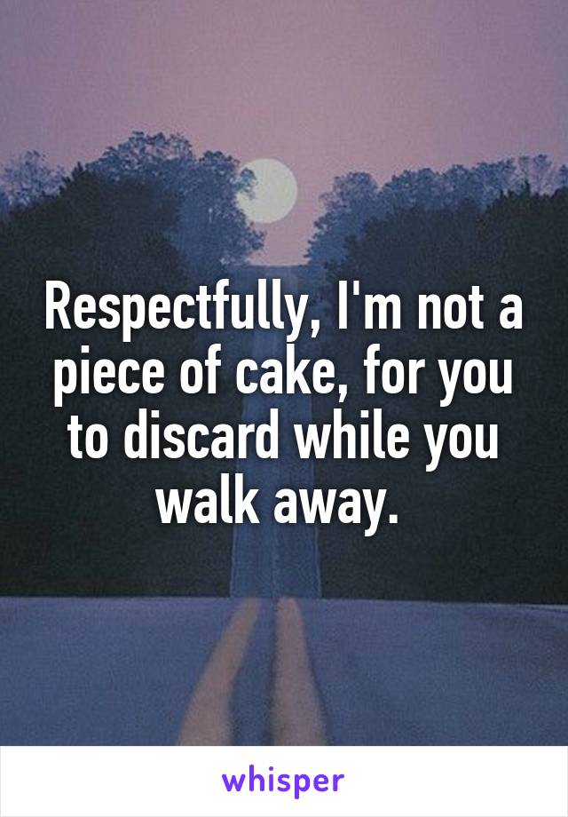 Respectfully, I'm not a piece of cake, for you to discard while you walk away.