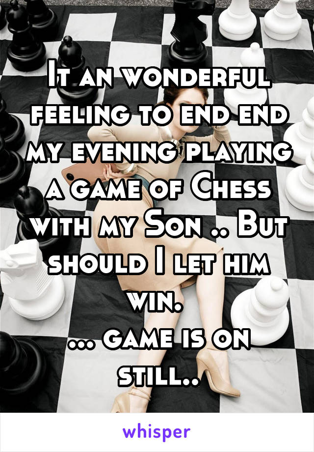 It an wonderful feeling to end end my evening playing a game of Chess with my Son .. But should I let him win.  ... game is on still..