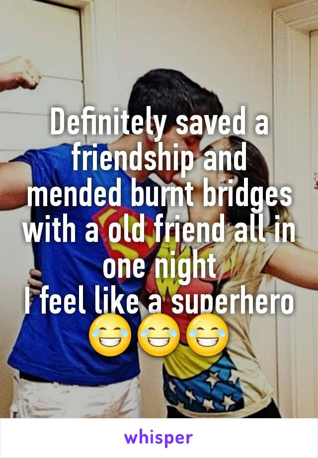 Definitely saved a friendship and mended burnt bridges with a old friend all in one night I feel like a superhero 😂😂😂