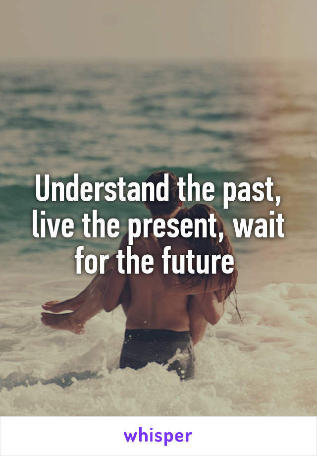 Understand the past, live the present, wait for the future