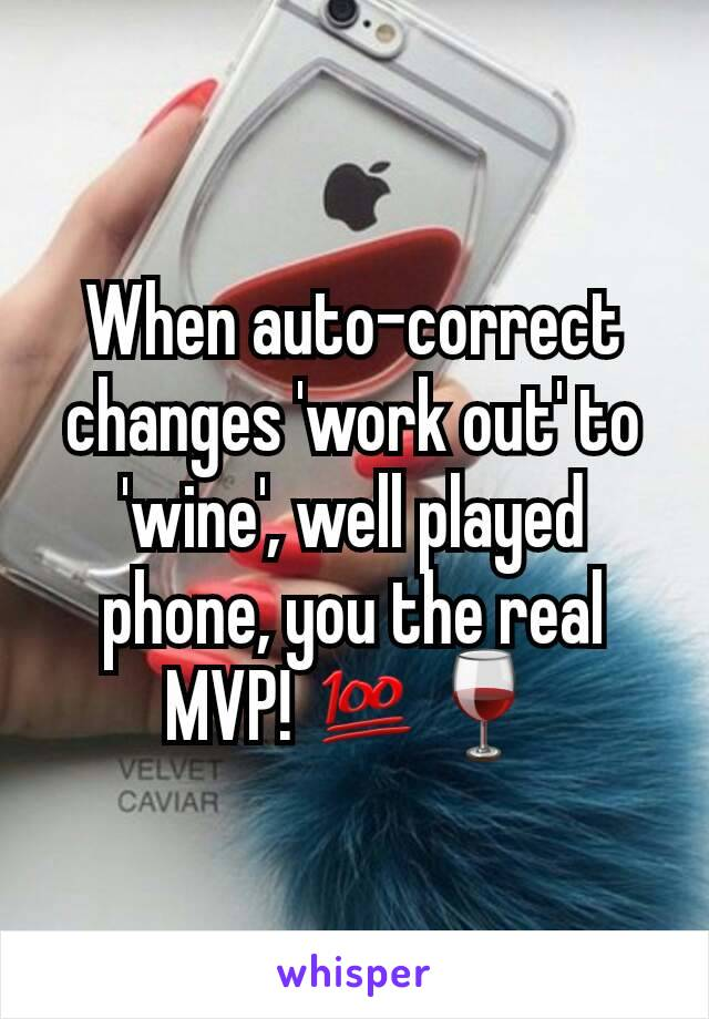When auto-correct changes 'work out' to 'wine', well played phone, you the real MVP! 💯🍷