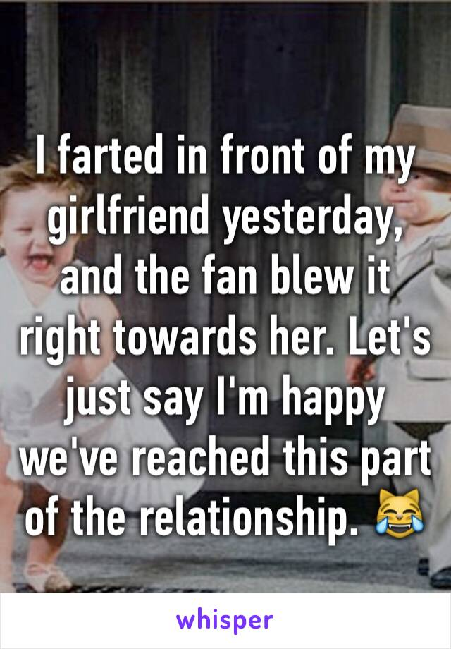 I farted in front of my girlfriend yesterday, and the fan blew it right towards her. Let's just say I'm happy we've reached this part of the relationship. 😹