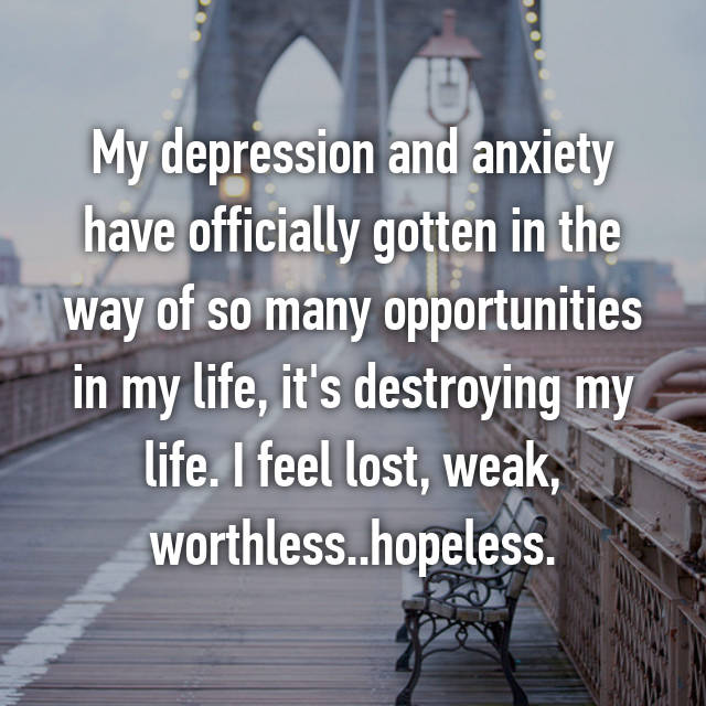 My depression and anxiety have officially gotten in the way of so many opportunities in my life, it's destroying my life. I feel lost, weak, worthless..hopeless.