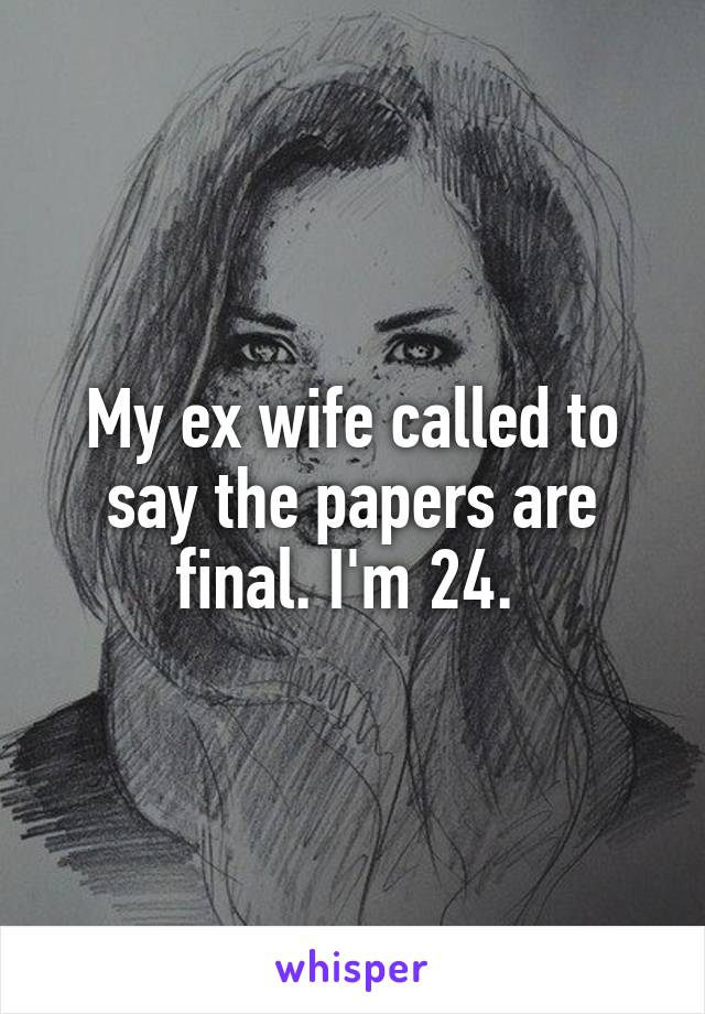 My ex wife called to say the papers are final. I'm 24.