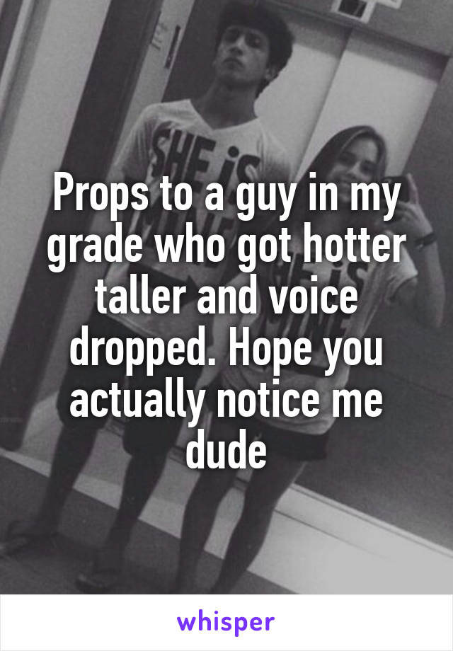 Props to a guy in my grade who got hotter taller and voice dropped. Hope you actually notice me dude
