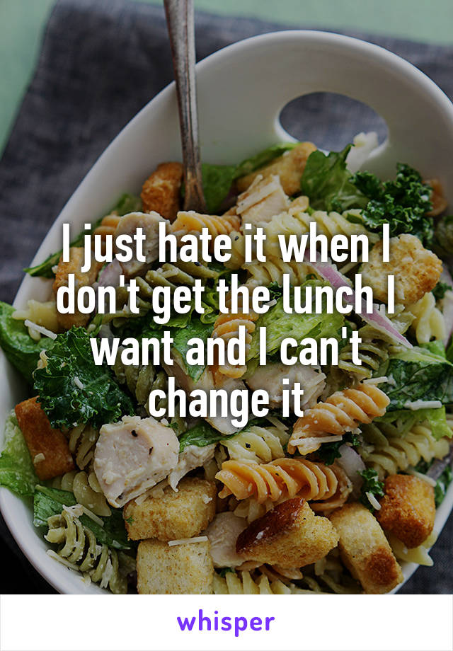 I just hate it when I don't get the lunch I want and I can't change it