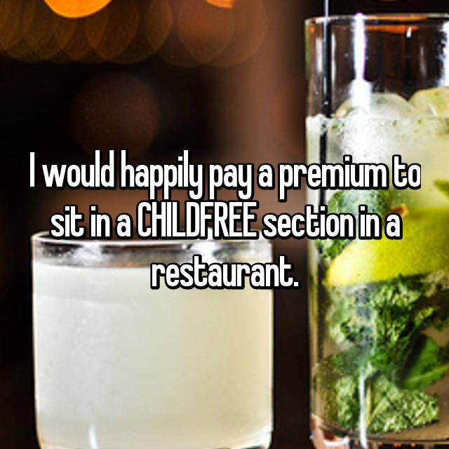 I would happily pay a premium to sit in a CHILDFREE section in a restaurant.