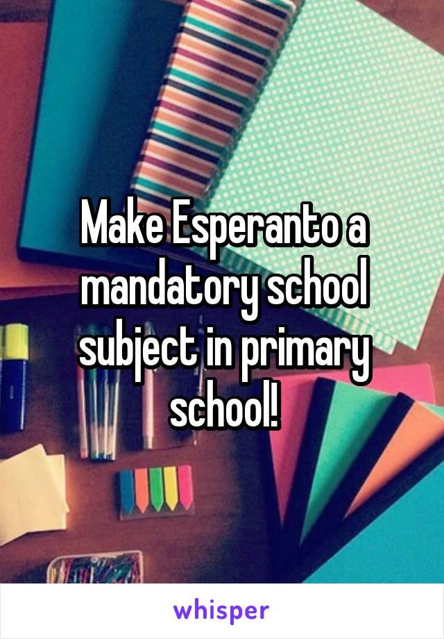 Make Esperanto a mandatory school subject in primary school!
