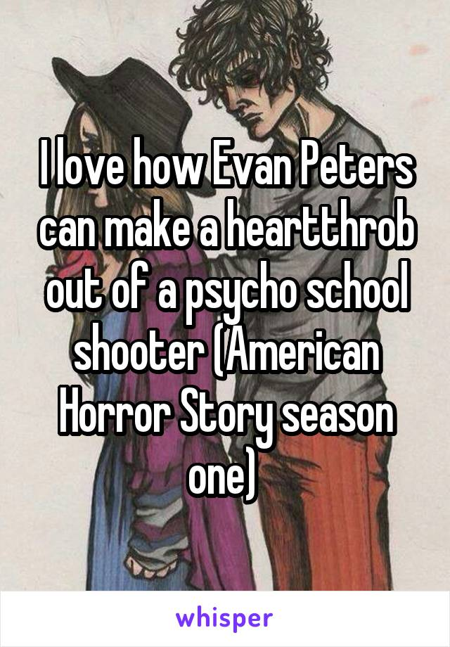 I love how Evan Peters can make a heartthrob out of a psycho school shooter (American Horror Story season one)