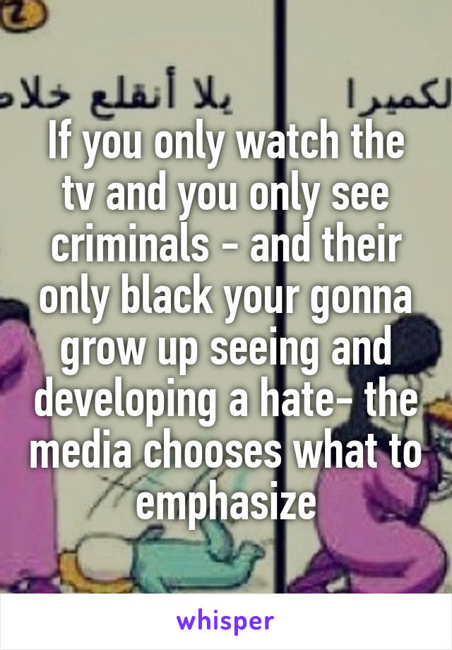If you only watch the tv and you only see criminals - and their only black your gonna grow up seeing and developing a hate- the media chooses what to emphasize