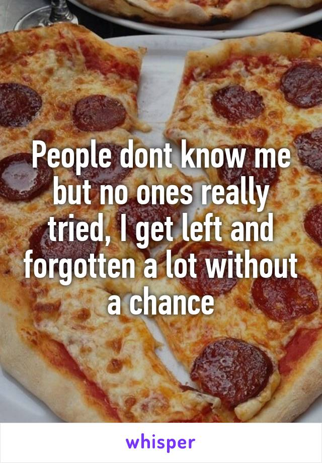 People dont know me but no ones really tried, I get left and forgotten a lot without a chance