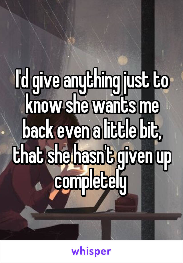 I'd give anything just to know she wants me back even a little bit, that she hasn't given up completely