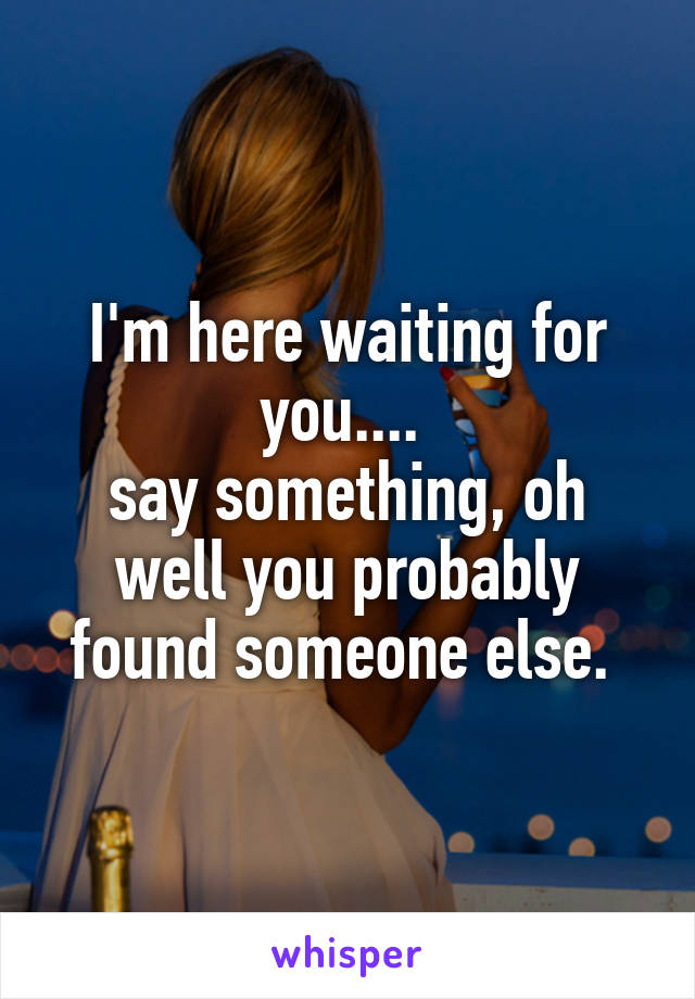 I'm here waiting for you....  say something, oh well you probably found someone else.
