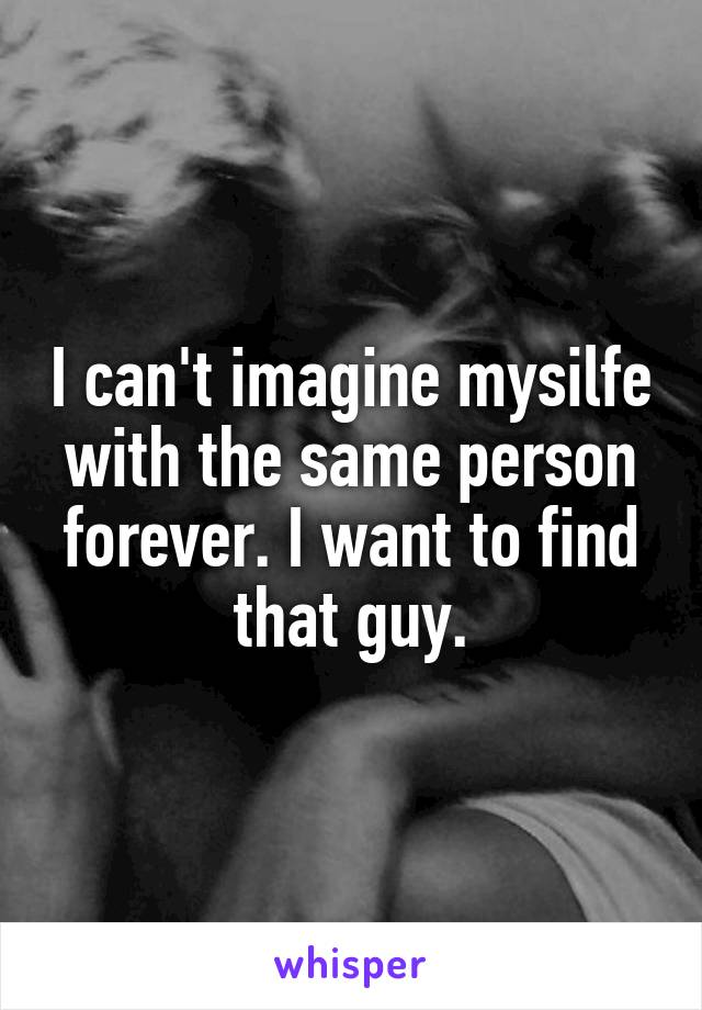 I can't imagine mysilfe with the same person forever. I want to find that guy.