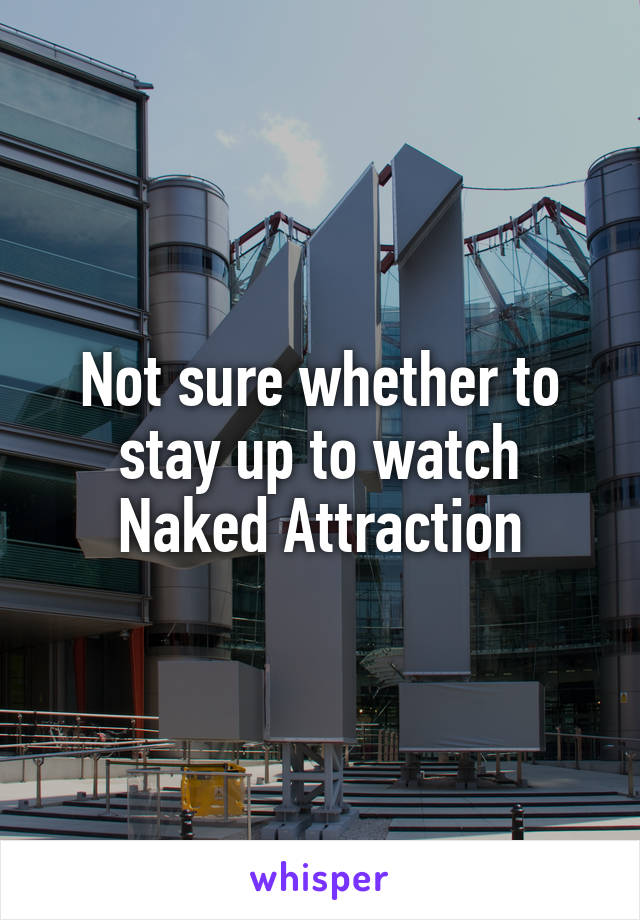 Not sure whether to stay up to watch Naked Attraction