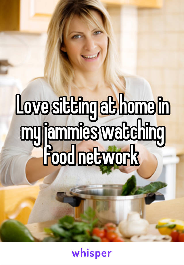 Love sitting at home in my jammies watching food network