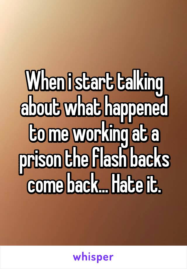 When i start talking about what happened to me working at a prison the flash backs come back... Hate it.