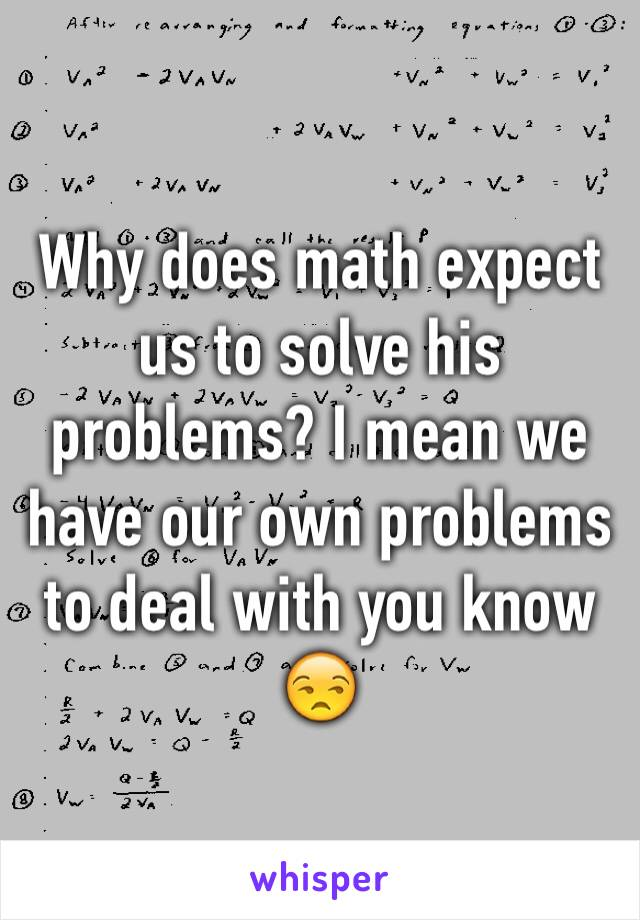 Why does math expect us to solve his problems? I mean we have our own problems to deal with you know  😒