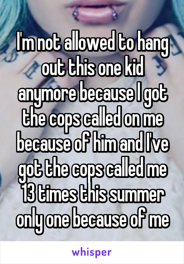 I'm not allowed to hang out this one kid anymore because I got the cops called on me because of him and I've got the cops called me 13 times this summer only one because of me