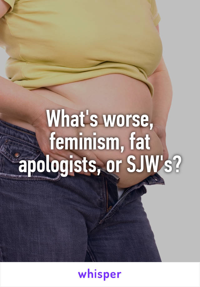 What's worse, feminism, fat apologists, or SJW's?